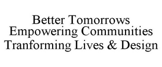 mark for BETTER TOMORROWS EMPOWERING COMMUNITIES TRANFORMING LIVES & DESIGN, trademark #85543352