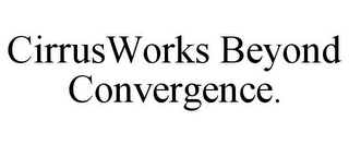 mark for CIRRUSWORKS BEYOND CONVERGENCE., trademark #85543520