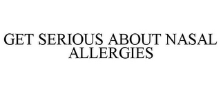 mark for GET SERIOUS ABOUT NASAL ALLERGIES, trademark #85544881