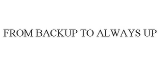 mark for FROM BACKUP TO ALWAYS UP, trademark #85545213