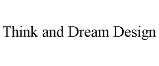 mark for THINK AND DREAM DESIGN, trademark #85546747