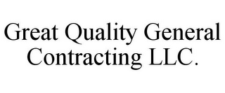 mark for GREAT QUALITY GENERAL CONTRACTING LLC., trademark #85547093