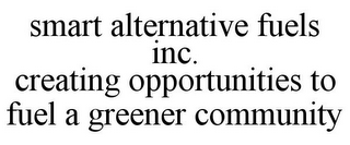 mark for SMART ALTERNATIVE FUELS INC. CREATING OPPORTUNITIES TO FUEL A GREENER COMMUNITY, trademark #85547322