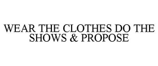 mark for WEAR THE CLOTHES DO THE SHOWS & PROPOSE, trademark #85547514