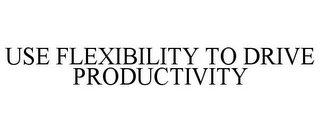 mark for USE FLEXIBILITY TO DRIVE PRODUCTIVITY, trademark #85550534