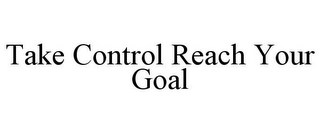 mark for TAKE CONTROL REACH YOUR GOAL, trademark #85550932
