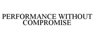 mark for PERFORMANCE WITHOUT COMPROMISE, trademark #85551280