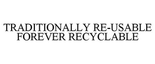 mark for TRADITIONALLY RE-USABLE FOREVER RECYCLABLE, trademark #85552204