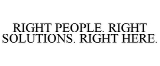 mark for RIGHT PEOPLE. RIGHT SOLUTIONS. RIGHT HERE., trademark #85552295