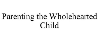 mark for PARENTING THE WHOLEHEARTED CHILD, trademark #85553457
