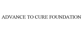 mark for ADVANCE TO CURE FOUNDATION, trademark #85557886