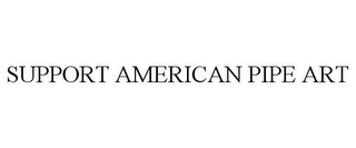 mark for SUPPORT AMERICAN PIPE ART, trademark #85558571