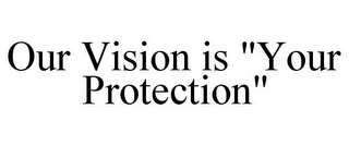 "mark for OUR VISION IS ""YOUR PROTECTION"", trademark #85558765"