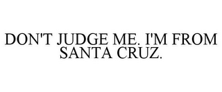 mark for DON'T JUDGE ME. I'M FROM SANTA CRUZ., trademark #85559377