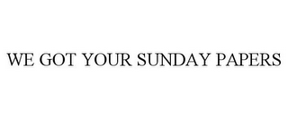 mark for WE GOT YOUR SUNDAY PAPERS, trademark #85560173