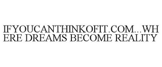 mark for IFYOUCANTHINKOFIT.COM...WHERE DREAMS BECOME REALITY, trademark #85560386