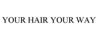 mark for YOUR HAIR YOUR WAY, trademark #85560551