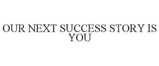 mark for OUR NEXT SUCCESS STORY IS YOU, trademark #85560594