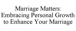 mark for MARRIAGE MATTERS: EMBRACING PERSONAL GROWTH TO ENHANCE YOUR MARRIAGE, trademark #85560969