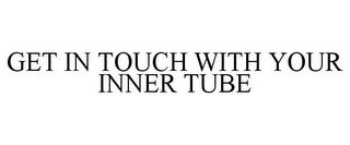 mark for GET IN TOUCH WITH YOUR INNER TUBE, trademark #85561163