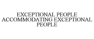 mark for EXCEPTIONAL PEOPLE ACCOMMODATING EXCEPTIONAL PEOPLE, trademark #85562562