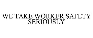mark for WE TAKE WORKER SAFETY SERIOUSLY, trademark #85563635