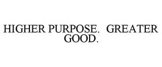 mark for HIGHER PURPOSE. GREATER GOOD., trademark #85564084