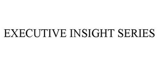 mark for EXECUTIVE INSIGHT SERIES, trademark #85564622