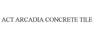 mark for ACT ARCADIA CONCRETE TILE, trademark #85564699