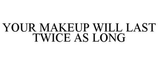 mark for YOUR MAKEUP WILL LAST TWICE AS LONG, trademark #85564763
