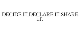 mark for DECIDE IT.DECLARE IT.SHARE IT., trademark #85564796