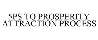 mark for 5PS TO PROSPERITY ATTRACTION PROCESS, trademark #85565053