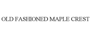 mark for OLD FASHIONED MAPLE CREST, trademark #85565113