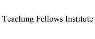 mark for TEACHING FELLOWS INSTITUTE, trademark #85566204