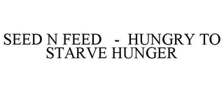 mark for SEED N FEED - HUNGRY TO STARVE HUNGER, trademark #85568329
