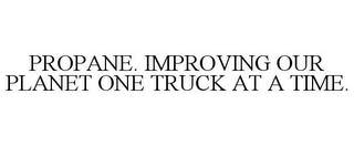 mark for PROPANE. IMPROVING OUR PLANET ONE TRUCK AT A TIME., trademark #85568906