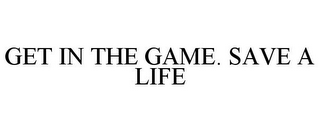 mark for GET IN THE GAME. SAVE A LIFE, trademark #85569005