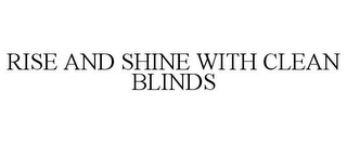 mark for RISE AND SHINE WITH CLEAN BLINDS, trademark #85569312