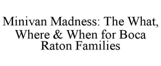 mark for MINIVAN MADNESS: THE WHAT, WHERE & WHENFOR BOCA RATON FAMILIES, trademark #85570007
