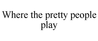 mark for WHERE THE PRETTY PEOPLE PLAY, trademark #85570163