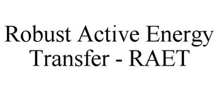 mark for ROBUST ACTIVE ENERGY TRANSFER - RAET, trademark #85570205