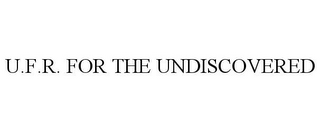 mark for U.F.R. FOR THE UNDISCOVERED, trademark #85571131