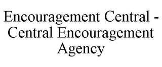mark for ENCOURAGEMENT CENTRAL - CENTRAL ENCOURAGEMENT AGENCY, trademark #85571162