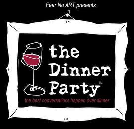 mark for FEAR NO ART PRESENTS THE DINNER PARTY THE BEST CONVERSATIONS HAPPEN OVER DINNER, trademark #85572709