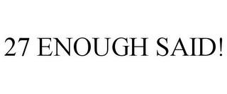 mark for 27 ENOUGH SAID!, trademark #85573500