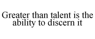 mark for GREATER THAN TALENT IS THE ABILITY TO DISCERN IT, trademark #85573715