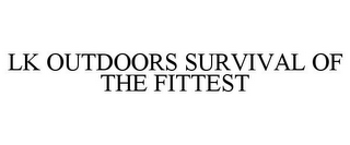 mark for LK OUTDOORS SURVIVAL OF THE FITTEST, trademark #85574334