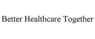 mark for BETTER HEALTHCARE TOGETHER, trademark #85575583