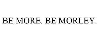 mark for BE MORE. BE MORLEY., trademark #85576835