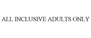 mark for ALL INCLUSIVE ADULTS ONLY, trademark #85577625